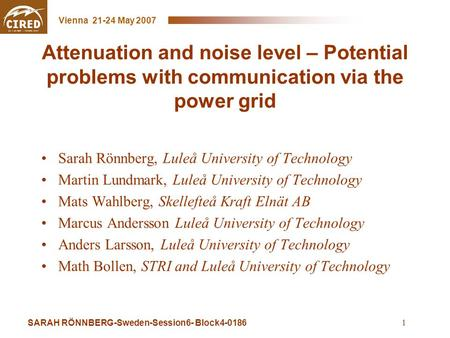 SARAH RÖNNBERG-Sweden-Session6- Block4-0186 Vienna 21-24 May 2007 1 Attenuation and noise level – Potential problems with communication via the power grid.