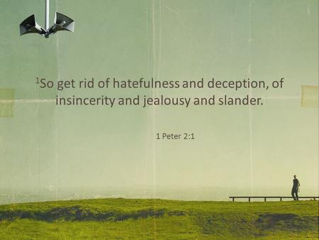 1 So get rid of hatefulness and deception, of insincerity and jealousy and slander. 1 Peter 2:1.