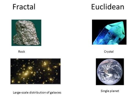 Fractal Euclidean RockCrystal Single planet Large-scale distribution of galaxies.