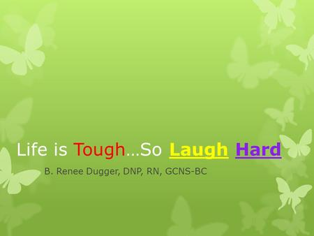 Life is Tough…So Laugh Hard B. Renee Dugger, DNP, RN, GCNS-BC.