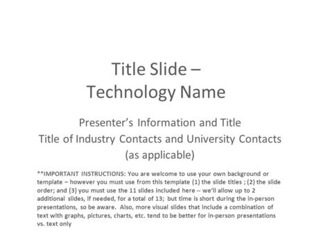 Title Slide – Technology Name Presenter's Information and Title Title of Industry Contacts and University Contacts (as applicable) **IMPORTANT INSTRUCTIONS: