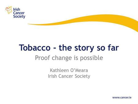Tobacco - the story so far Proof change is possible Kathleen O'Meara Irish Cancer Society.