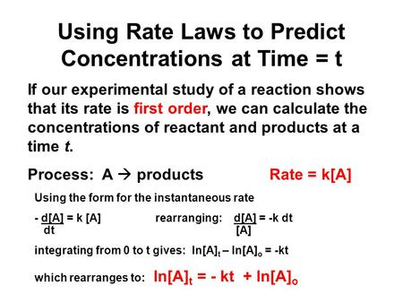 Using Rate Laws to Predict Concentrations at Time = t If our experimental study of a reaction shows that its rate is first order, we can calculate the.