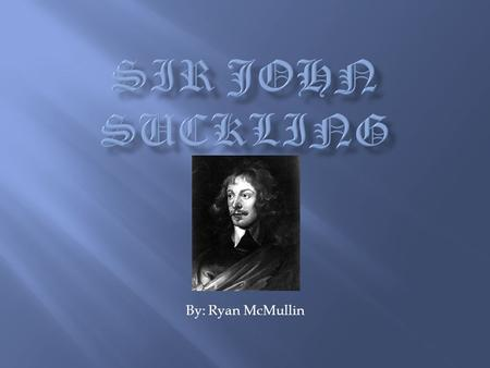 By: Ryan McMullin. Sir John Suckling was born in Whitton on February 10 th, 1609. His mother died when he was four years old His father was appointed.