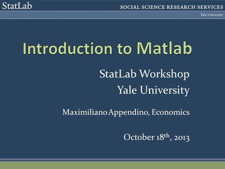 StatLab Workshop Yale University Maximiliano Appendino, Economics October 18 th, 2013.