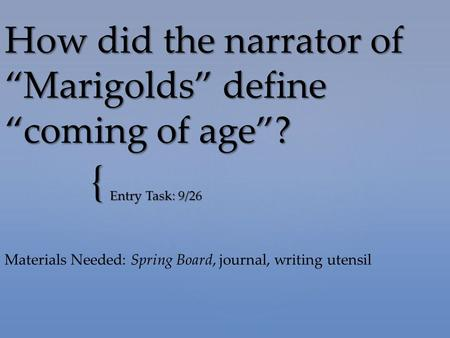 "{ How did the narrator of ""Marigolds"" define ""coming of age""? Entry Task: 9/26 Materials Needed: Spring Board, journal, writing utensil."