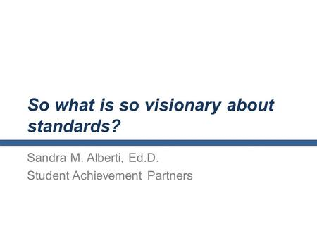 So what is so visionary about standards? Sandra M. Alberti, Ed.D. Student Achievement Partners.