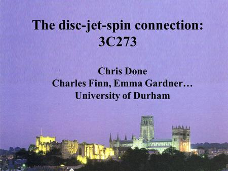 The disc-jet-spin connection: 3C273 Chris Done Charles Finn, Emma Gardner… University of Durham.