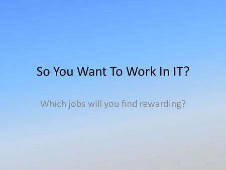 So You Want To Work In IT? Which jobs will you find rewarding?