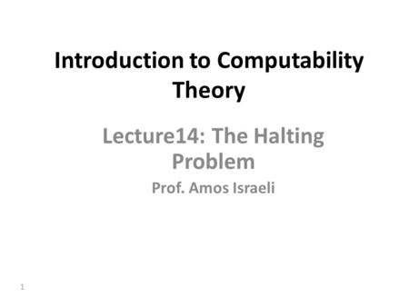 1 Introduction to Computability Theory Lecture14: The Halting Problem Prof. Amos Israeli.
