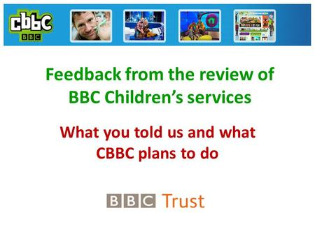 Feedback from the review of BBC Children's services What you told us and what CBBC plans to do.