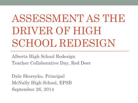 ASSESSMENT AS THE DRIVER OF HIGH SCHOOL REDESIGN Alberta High School Redesign Teacher Collaborative Day, Red Deer Dale Skoreyko, Principal McNally High.