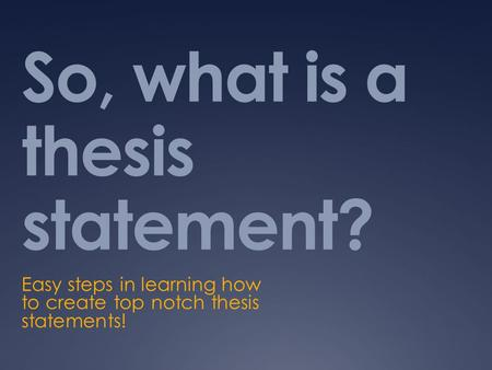 So, what is a thesis statement? Easy steps in learning how to create top notch thesis statements!