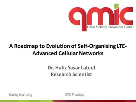 A Roadmap to Evolution of Self-Organising LTE- Advanced Cellular Networks Dr. Hafiz Yasar Lateef Research Scientist.