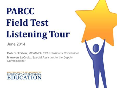 1 PARCC Field Test Listening Tour June 2014 Bob Bickerton, MCAS-PARCC Transitions Coordinator Maureen LaCroix, Special Assistant to the Deputy Commissioner.