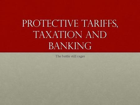 Protective Tariffs, Taxation and Banking The battle still rages.