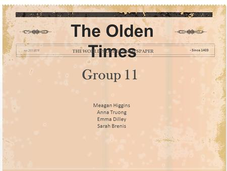 Group 11 The Olden Times THE WORLD'S OLDEST NEWSPAPER - Since 1403 Meagan Higgins Anna Truong Emma Dilley Sarah Brenis.