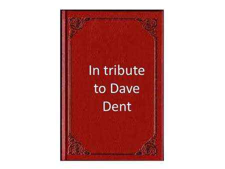 In tribute to Dave Dent. Dear Jackie. So sorry to hear Dave passed away today. He was such a good man that touched so many people's lives over many years.