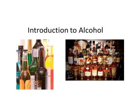 Introduction to Alcohol. What is alcohol? Made by the fermentation of grains, fruits, and vegetables – What is fermentation?????? A process that changes.