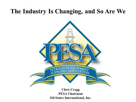 The Industry Is Changing, and So Are We Chris Cragg PESA Chairman Oil States International, Inc.