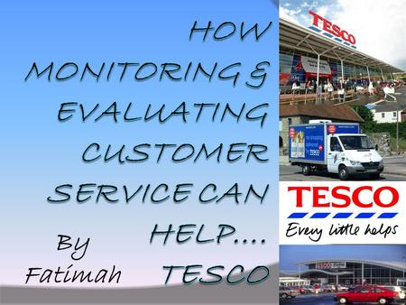By Fatimah. Introduction - Tesco I am going to look at how customer service can benefit the customer, the employee and the organisation. The example I.