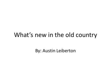 What's new in the old country By: Austin Leiberton.