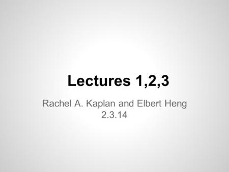 Lectures 1,2,3 Rachel A. Kaplan and Elbert Heng 2.3.14.