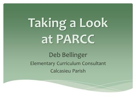 Taking a Look at PARCC Deb Bellinger Elementary Curriculum Consultant Calcasieu Parish.