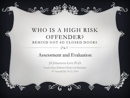WHO IS A HIGH RISK OFFENDER? BEHIND NOT SO CLOSED DOORS Assessment and Evaluation Jill Johansson-Love Ph.D. North Texas Effective Work with Batterers 6.