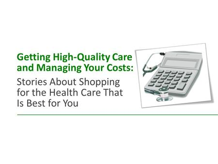 Getting High-Quality Care and Managing Your Costs: Stories About Shopping for the Health Care That Is Best for You.