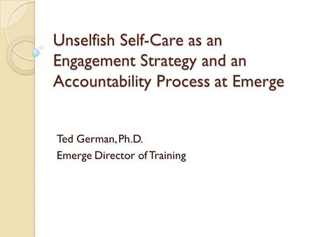 Unselfish Self-Care as an Engagement Strategy and an Accountability Process at Emerge Ted German, Ph.D. Emerge Director of Training.