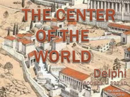 The Center of the World Delphi 1500 BCE. – 392 AD. By: Kelly Orr
