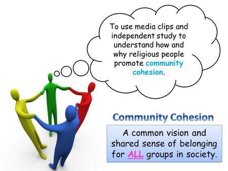 To use media clips and independent study to understand how and why religious people promote community cohesion. Community Cohesion A common vision and.