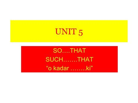 "UNIT 5 SO….THAT SUCH…….THAT ""o kadar ……..ki"". so…….that: ""o kadar ….. ki"" fat so fat that: o kadar ŞİŞMAN ki old so old that: o kadar YAŞLI ki short so."