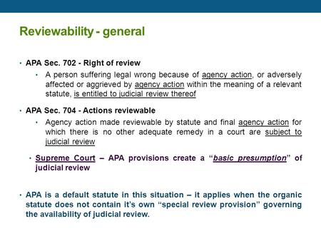 Reviewability - general APA Sec. 702 - Right of review A person suffering legal wrong because of agency action, or adversely affected or aggrieved by agency.