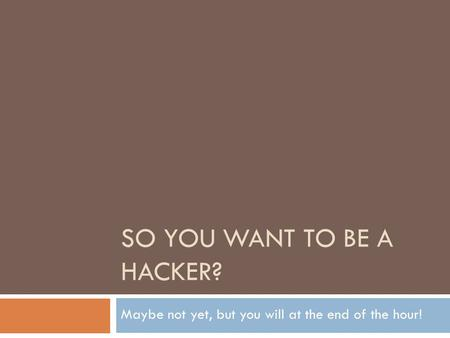 SO YOU WANT TO BE A HACKER? Maybe not yet, but you will at the end of the hour!