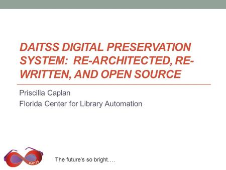 The future's so bright…. DAITSS DIGITAL PRESERVATION SYSTEM: RE-ARCHITECTED, RE- WRITTEN, AND OPEN SOURCE Priscilla Caplan Florida Center for Library Automation.