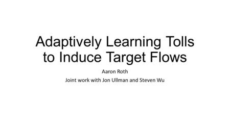 Adaptively Learning Tolls to Induce Target Flows Aaron Roth Joint work with Jon Ullman and Steven Wu.