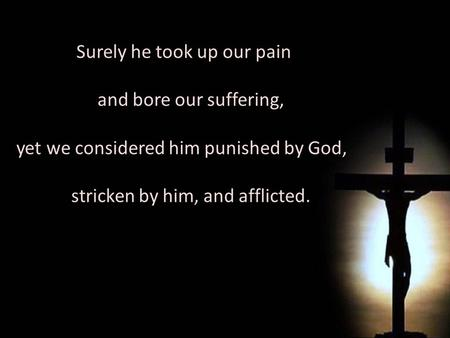 Surely he took up our pain and bore our suffering, yet we considered him punished by God, stricken by him, and afflicted. Surely he took up our pain and.