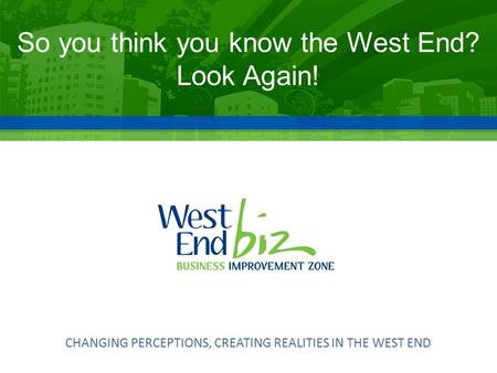 CHANGING PERCEPTIONS, CREATING REALITIES IN THE WEST END So you think you know the West End? Look Again!
