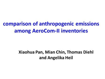 Comparison of anthropogenic emissions among AeroCom-II inventories Xiaohua Pan, Mian Chin, Thomas Diehl and Angelika Heil.