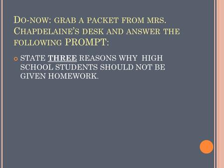 D O - NOW : GRAB A PACKET FROM MRS. C HAPDELAINE ' S DESK AND ANSWER THE FOLLOWING PROMPT: STATE THREE REASONS WHY HIGH SCHOOL STUDENTS SHOULD NOT BE.