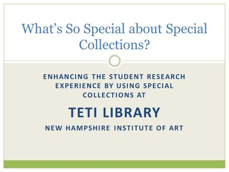 ENHANCING THE STUDENT RESEARCH EXPERIENCE BY USING SPECIAL COLLECTIONS AT TETI LIBRARY NEW HAMPSHIRE INSTITUTE OF ART What's So Special about Special Collections?