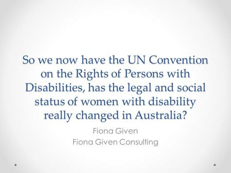 So we now have the UN Convention on the Rights of Persons with Disabilities, has the legal and social status of women with disability really changed in.