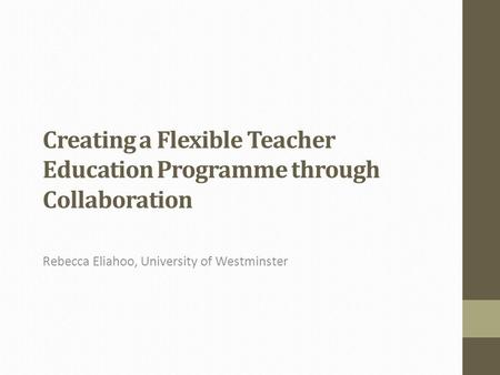Creating a Flexible Teacher Education Programme through Collaboration Rebecca Eliahoo, University of Westminster.