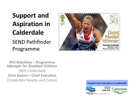 Support and Aspiration in Calderdale SEND Pathfinder Programme Phil Brayshaw – Programme Manager for Disabled Children (NHS Calderdale) Chris Easton –