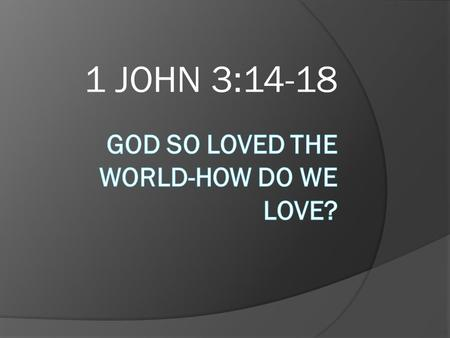 1 JOHN 3:14-18.  Do you really love anyone except self?  The greatest proof of salvation is LOVE  What is love?  Newly married individuals—What is.