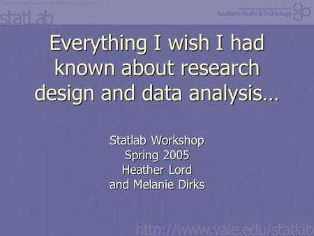 Everything I wish I had known about research design and data analysis… Statlab Workshop Spring 2005 Heather Lord and Melanie Dirks.