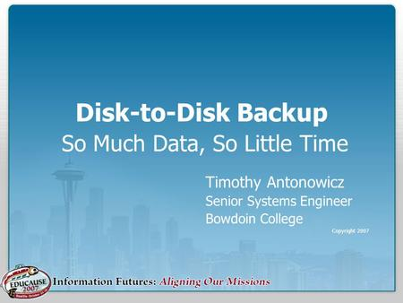 Disk-to-Disk Backup So Much Data, So Little Time Timothy Antonowicz Senior Systems Engineer Bowdoin College Copyright 2007.