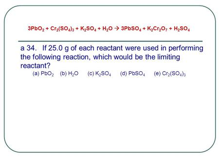 A 34.If 25.0 g of each reactant were used in performing the following reaction, which would be the limiting reactant? (a) PbO 2 (b) H 2 O (c) K 2 SO 4.